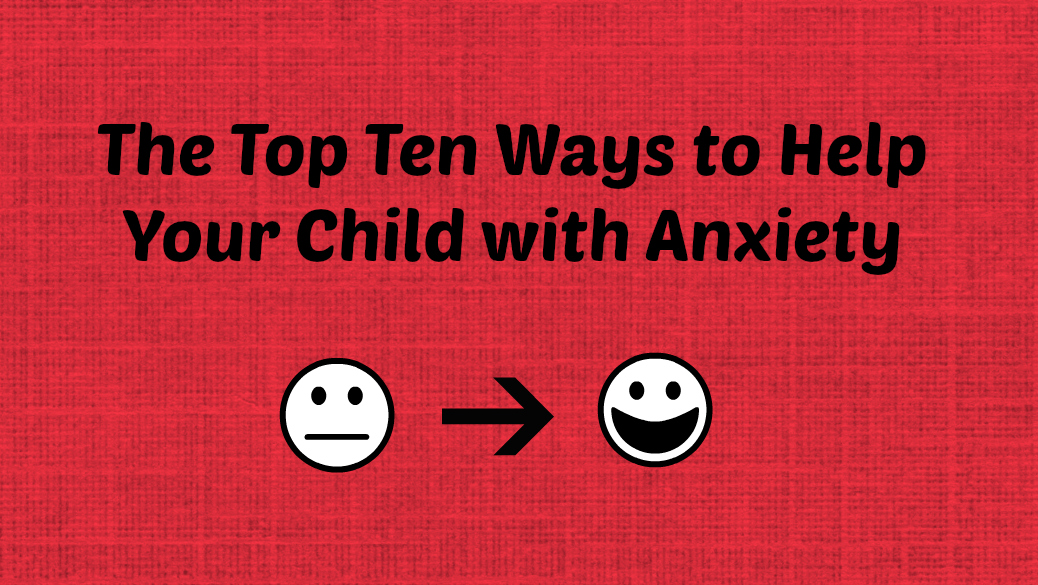 Top Ten Ways to Help your Child with Anxiety