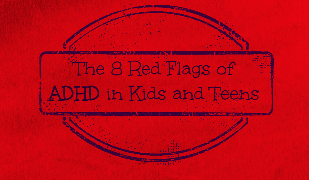 The 8 Red Flags of ADHD in Kids and Teens